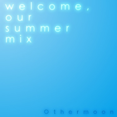welcome, our summer mix